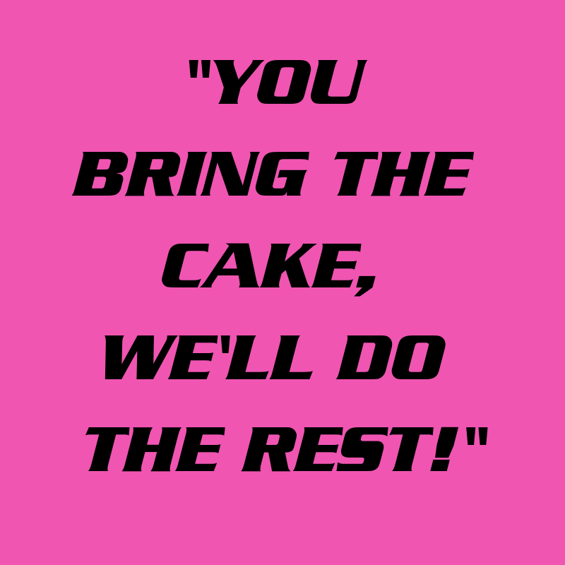_YOU BRING THE CAKE, YOU'LL DO THE REST!_ (1)